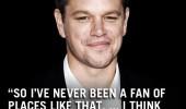 Mat Damon: Nu am fost niciodata un fan al acestui tip de locuri... Cred ca ar trebui inchise toate!